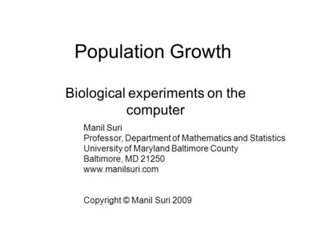 Population Growth Biological experiments on the computer Manil Suri Professor, Department of Mathematics and Statistics University of Maryland Baltimore.