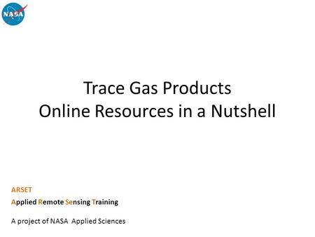 Trace Gas Products Online Resources in a Nutshell ARSET Applied Remote Sensing Training A project of NASA Applied Sciences.