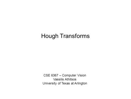 Hough Transforms CSE 6367 – Computer Vision Vassilis Athitsos University of Texas at Arlington.