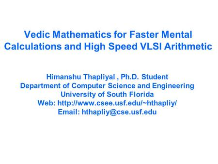 Vedic Mathematics for Faster Mental Calculations and High Speed VLSI Arithmetic Himanshu Thapliyal, Ph.D. Student Department of Computer Science and Engineering.
