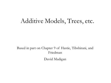 Additive Models, Trees, etc. Based in part on Chapter 9 of Hastie, Tibshirani, and Friedman David Madigan.