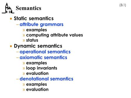 (3.1) Semantics  Static semantics – attribute grammars » examples » computing attribute values » status  Dynamic semantics – operational semantics –