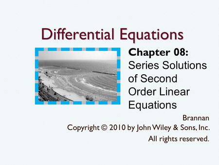 Differential Equations Brannan Copyright © 2010 by John Wiley & Sons, Inc. All rights reserved. Chapter 08: Series Solutions of Second Order Linear Equations.