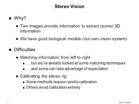 1Ellen L. Walker Stereo Vision Why? Two images provide information to extract (some) 3D information We have good biological models (our own vision system)