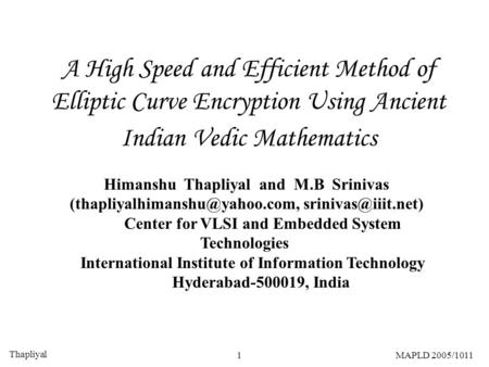 Thapliyal 1MAPLD 2005/1011 A High Speed and Efficient Method of Elliptic Curve Encryption Using Ancient Indian Vedic Mathematics Himanshu Thapliyal and.