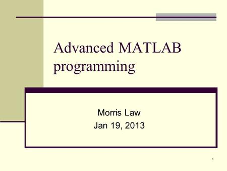 1 Advanced MATLAB programming Morris Law Jan 19, 2013.