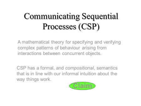 Claim Communicating Sequential Processes (CSP) A mathematical theory for specifying and verifying complex patterns of behaviour arising from interactions.
