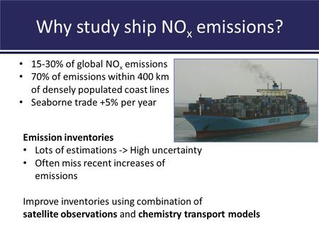 Why study ship NO x emissions? Vinken et al., in prep., 2012 15-30% of global NO x emissions 70% of emissions within 400 km of densely populated coast.