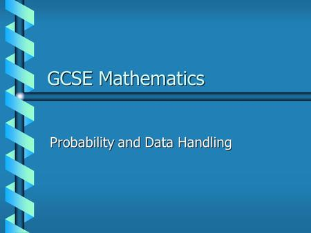 GCSE Mathematics Probability and Data Handling. 2 Probability The probability of any event lies between 0 and 1. 0 means it will never happen. 1 means.