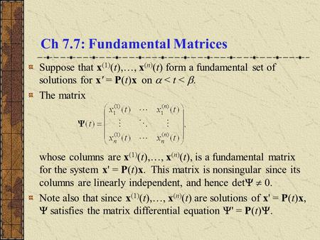 Ch 7.7: Fundamental Matrices Suppose that x (1) (t),…, x (n) (t) form a fundamental set of solutions for x' = P(t)x on  < t < . The matrix whose columns.