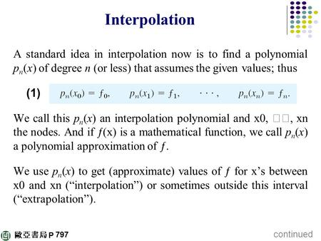 Interpolation A standard idea in interpolation now is to find a polynomial pn(x) of degree n (or less) that assumes the given values; thus (1) We call.
