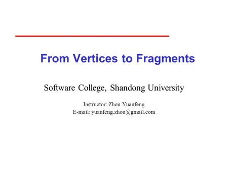 From Vertices to Fragments Software College, Shandong University Instructor: Zhou Yuanfeng