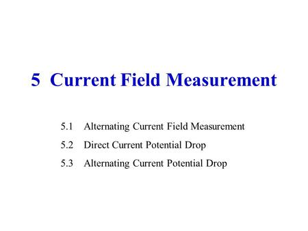 5 Current Field Measurement 5.1Alternating Current Field Measurement 5.2Direct Current Potential Drop 5.3Alternating Current Potential Drop.