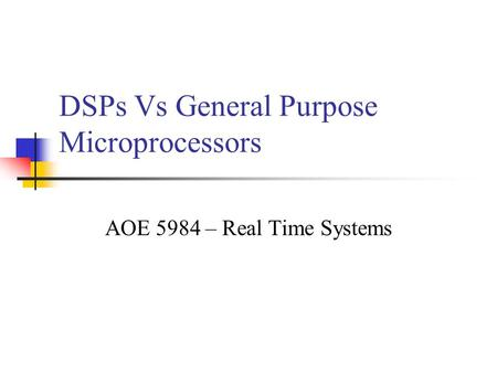 DSPs Vs General Purpose Microprocessors AOE 5984 – Real Time Systems.