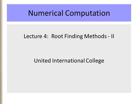 Numerical Computation Lecture 4: Root Finding Methods - II United International College.