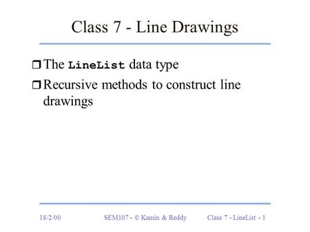18/2/00SEM107 - © Kamin & Reddy Class 7 - LineList - 1 Class 7 - Line Drawings  The LineList data type r Recursive methods to construct line drawings.