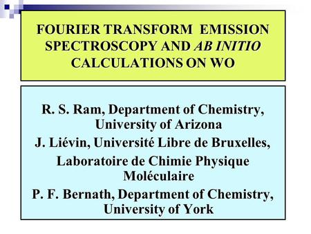 FOURIER TRANSFORM EMISSION SPECTROSCOPY AND AB INITIO CALCULATIONS ON WO R. S. Ram, Department of Chemistry, University of Arizona J. Liévin, Université.