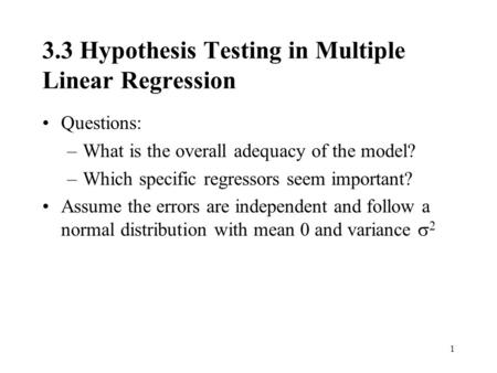 1 3.3 Hypothesis Testing in Multiple Linear Regression Questions: –What is the overall adequacy of the model? –Which specific regressors seem important?