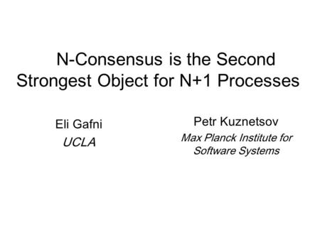 N-Consensus is the Second Strongest Object for N+1 Processes Eli Gafni UCLA Petr Kuznetsov Max Planck Institute for Software Systems.