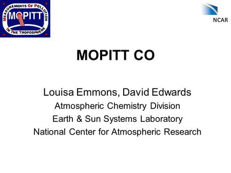 MOPITT CO Louisa Emmons, David Edwards Atmospheric Chemistry Division Earth & Sun Systems Laboratory National Center for Atmospheric Research.