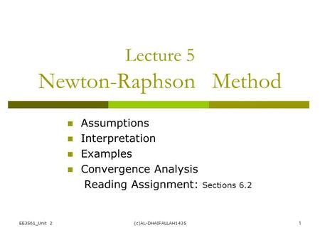 EE3561_Unit 2(c)AL-DHAIFALLAH14351 Lecture 5 Newton-Raphson Method Assumptions Interpretation Examples Convergence Analysis Reading Assignment: Sections.