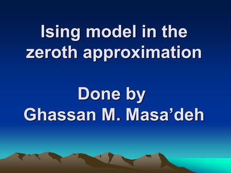 Ising model in the zeroth approximation Done by Ghassan M. Masa'deh.