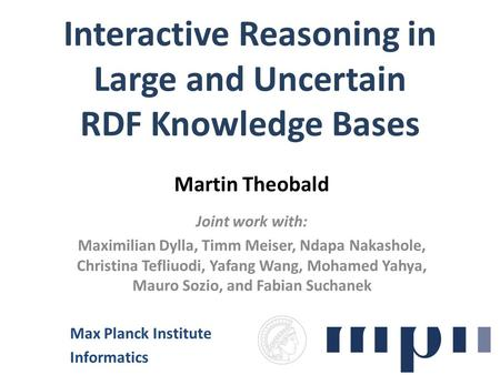 Interactive Reasoning in Large and Uncertain RDF Knowledge Bases Martin Theobald Joint work with: Maximilian Dylla, Timm Meiser, Ndapa Nakashole, Christina.