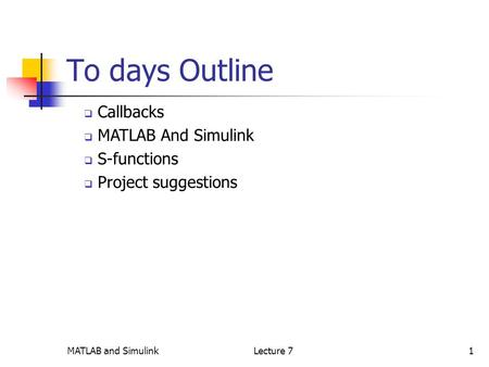 MATLAB and SimulinkLecture 71 To days Outline  Callbacks  MATLAB And Simulink  S-functions  Project suggestions.
