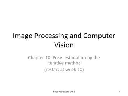 Image Processing and Computer Vision Chapter 10: Pose estimation by the iterative method (restart at week 10) Pose estimation V4h31.