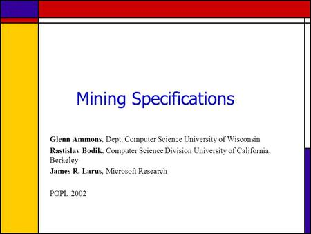 Mining Specifications Glenn Ammons, Dept. Computer Science University of Wisconsin Rastislav Bodik, Computer Science Division University of California,