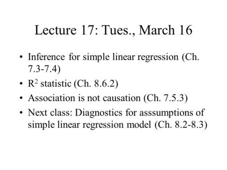 Lecture 17: Tues., March 16 Inference for simple linear regression (Ch. 7.3-7.4) R 2 statistic (Ch. 8.6.2) Association is not causation (Ch. 7.5.3) Next.