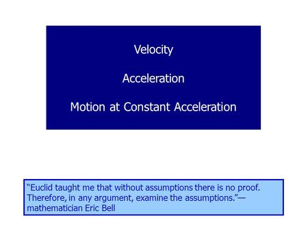 "Velocity Acceleration Motion at Constant Acceleration ""Euclid taught me that without assumptions there is no proof. Therefore, in any argument, examine."