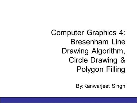 Computer Graphics 4: Bresenham Line Drawing Algorithm, Circle Drawing & Polygon Filling By:Kanwarjeet Singh.