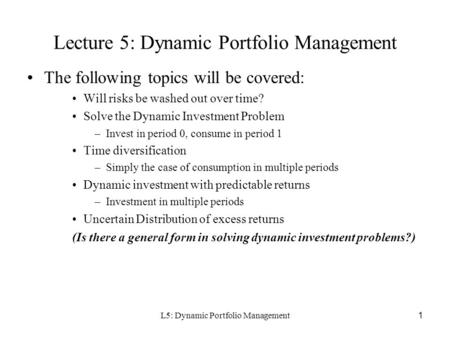 L5: Dynamic Portfolio Management1 Lecture 5: Dynamic Portfolio Management The following topics will be covered: Will risks be washed out over time? Solve.