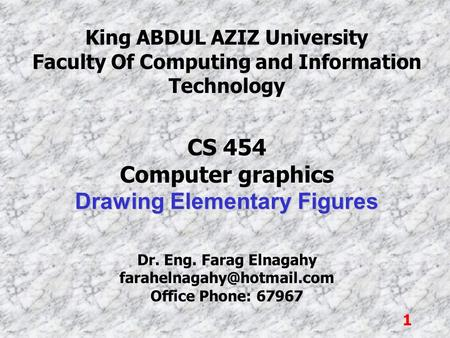 1 King ABDUL AZIZ University Faculty Of Computing and Information Technology CS 454 Computer graphics Drawing Elementary Figures Dr. Eng. Farag Elnagahy.