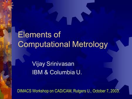 Elements of Computational Metrology Vijay Srinivasan IBM & Columbia U. DIMACS Workshop on CAD/CAM, Rutgers U., October 7, 2003.