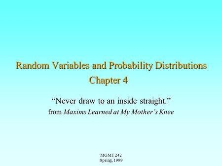 "MGMT 242 Spring, 1999 Random Variables and Probability Distributions Chapter 4 ""Never draw to an inside straight."" from Maxims Learned at My Mother's Knee."