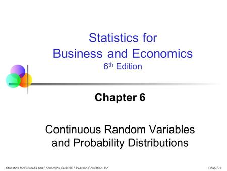 Chap 6-1 Statistics for Business and Economics, 6e © 2007 Pearson Education, Inc. Chapter 6 Continuous Random Variables and Probability Distributions Statistics.