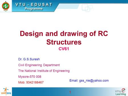 1 Design and drawing of RC Structures CV61 Dr. G.S.Suresh Civil Engineering Department The National Institute of Engineering Mysore-570 008 Mob: 9342188467.