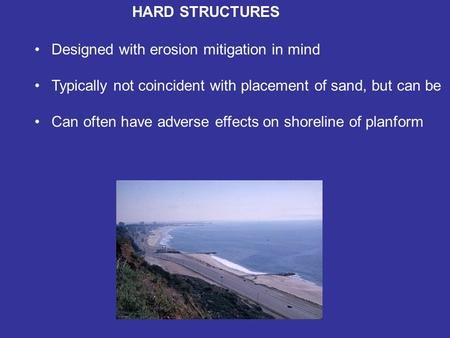 HARD STRUCTURES Designed with erosion mitigation in mind Typically not coincident with placement of sand, but can be Can often have adverse effects on.