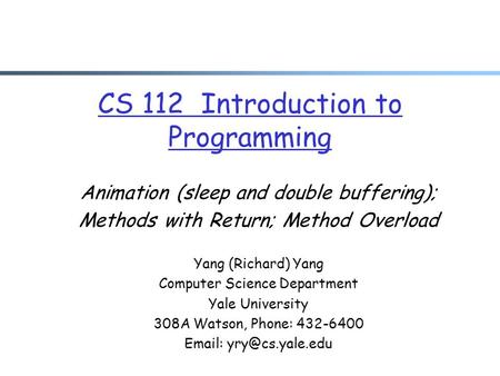 CS 112 Introduction to Programming Animation (sleep and double buffering); Methods with Return; Method Overload Yang (Richard) Yang Computer Science Department.