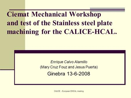 CALICE - European DHCAL meeting Ciemat Mechanical Workshop and test of the Stainless steel plate machining for the CALICE-HCAL. Enrique Calvo Alamillo.