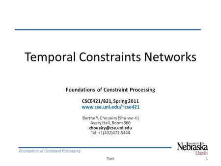 Foundations of Constraint Processing Temporal Constraints Networks 1Topic Foundations of Constraint Processing CSCE421/821, Spring 2011 www.cse.unl.edu/~cse421.
