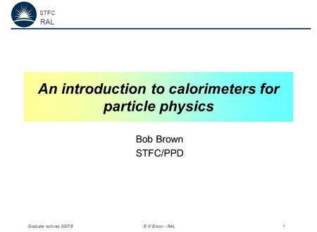 STFC RAL Graduate lectures 2007/8 R M Brown - RAL 1 An introduction to calorimeters for particle physics Bob Brown STFC/PPD.