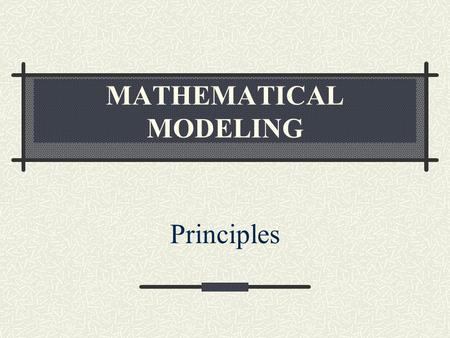MATHEMATICAL MODELING Principles. Why Modeling? Fundamental and quantitative way to understand and analyze complex systems and phenomena Complement to.