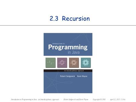 2.3 Recursion Introduction to Programming in Java: An Interdisciplinary Approach · Robert Sedgewick and Kevin Wayne · Copyright © 2008 · April 12, 2015.