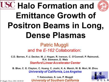 U C L A P. Muggli, Paris 2005, 06/09/05 Halo Formation and Emittance Growth of Positron Beams in Long, Dense Plasmas Patric Muggli and the E-162 Collaboration: