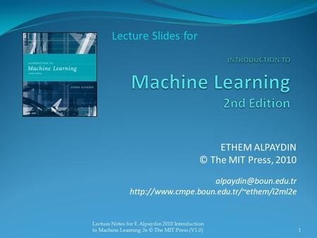 ETHEM ALPAYDIN © The MIT Press, 2010  Lecture Slides for 1 Lecture Notes for E Alpaydın 2010.