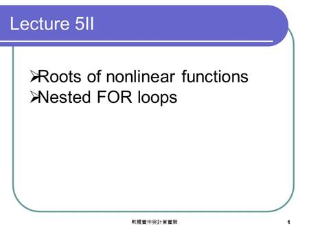 軟體實作與計算實驗 1  Roots of nonlinear functions  Nested FOR loops Lecture 5II.
