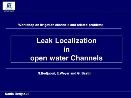 Leak Localization in open water Channels Nadia Bedjaoui Workshop on irrigation channels and related problems N.Bedjaoui, E.Weyer and G. Bastin.